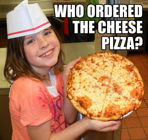 Little girl: Who ordered the cheese pizza?