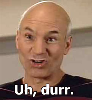 Picard: Oh, durr!